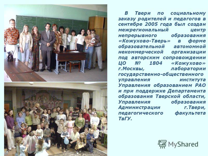 В Твери по социальному заказу родителей и педагогов в сентябре 2005 года был создан межрегиональный центр непрерывного образования «Кожухово-Тверь» в форме образовательной автономной некоммерческой организации под авторским сопровождении ЦО 1804 «Кож