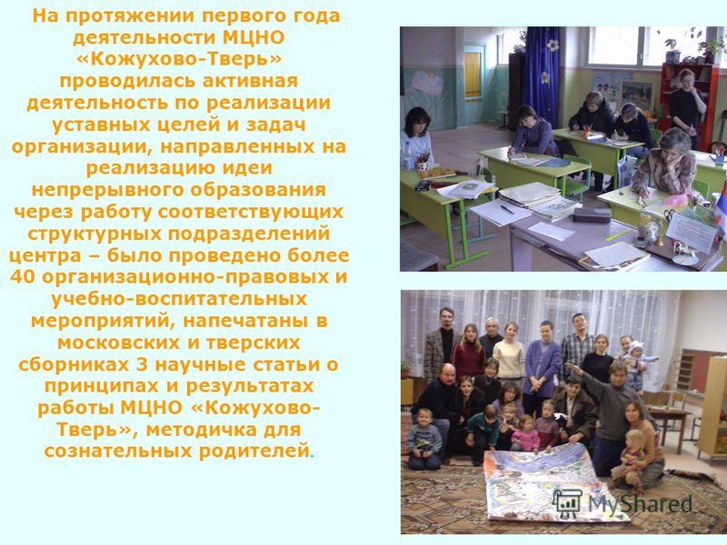 На протяжении первого года деятельности МЦНО «Кожухово-Тверь» проводилась активная деятельность по реализации уставных целей и задач организации, направленных на реализацию идеи непрерывного образования через работу соответствующих структурных подраз