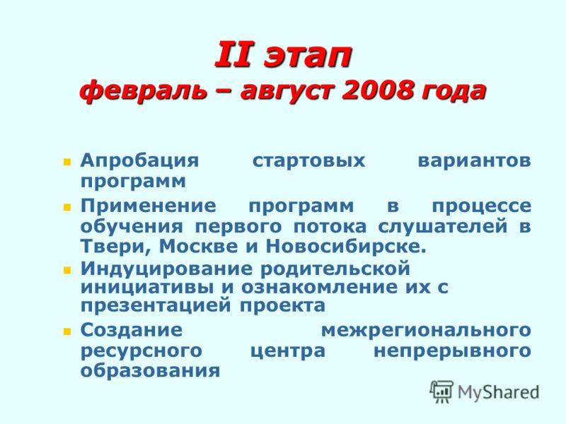 II этап февраль – август 2008 года Апробация стартовых вариантов программ Применение программ в процессе обучения первого потока слушателей в Твери, Москве и Новосибирске. Индуцирование родительской инициативы и ознакомление их с презентацией проекта