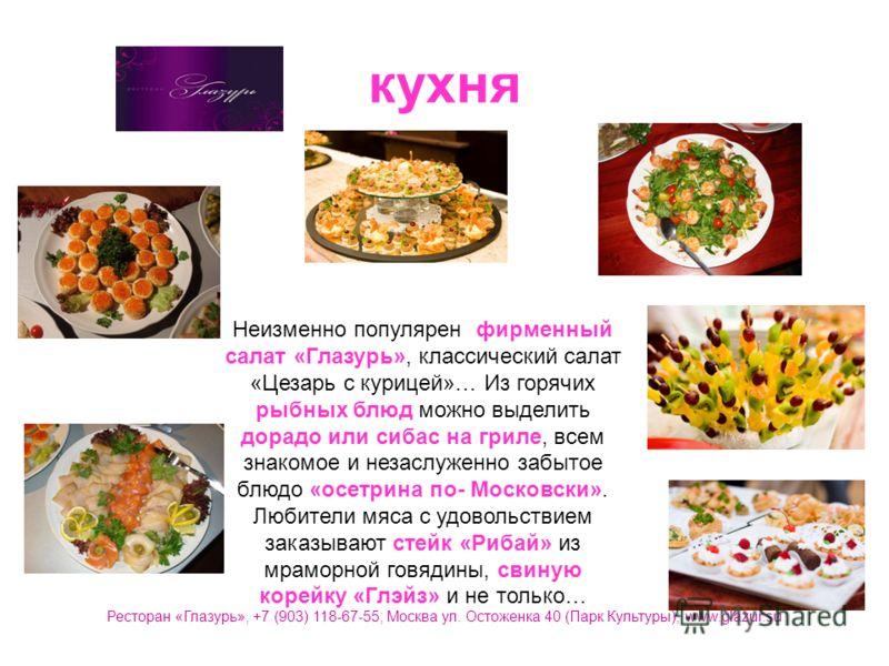 кухня Неизменно популярен фирменный салат «Глазурь», классический салат «Цезарь с курицей»… Из горячих рыбных блюд можно выделить дорадо или сибас на гриле, всем знакомое и незаслуженно забытое блюдо «осетрина по- Московски». Любители мяса с удовольс