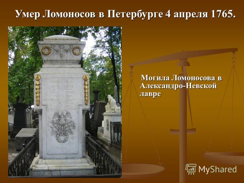 Умер Ломоносов в Петербурге 4 апреля 1765. Могила Ломоносова в Александро-Невской лавре Могила Ломоносова в Александро-Невской лавре