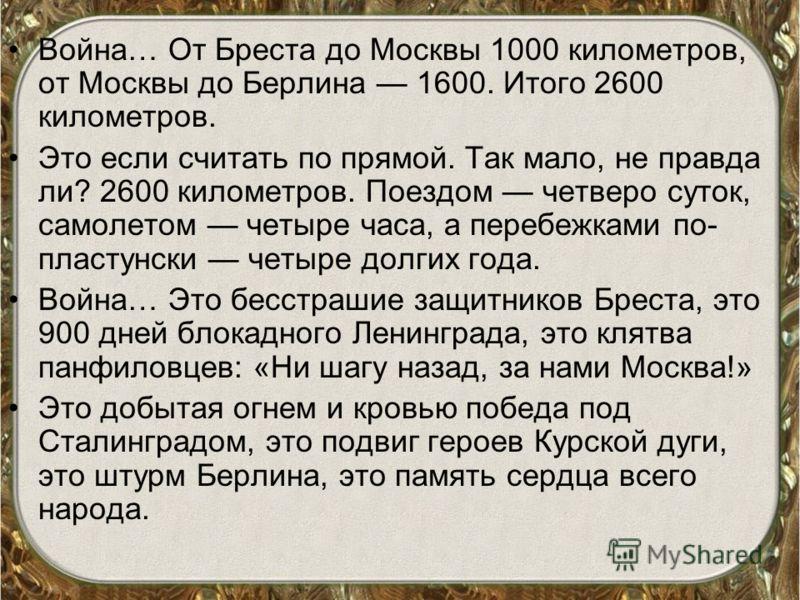 Война… От Бреста до Москвы 1000 километров, от Москвы до Берлина 1600. Итого 2600 километров. Это если считать по прямой. Так мало, не правда ли? 2600 километров. Поездом четверо суток, самолетом четыре часа, а перебежками по- пластунски четыре долги
