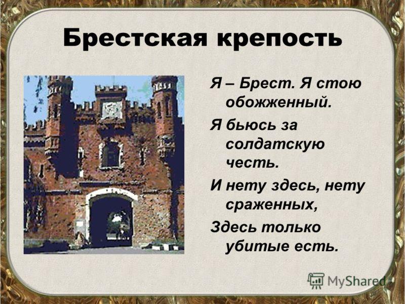 Брестская крепость Я – Брест. Я стою обожженный. Я бьюсь за солдатскую честь. И нету здесь, нету сраженных, Здесь только убитые есть.