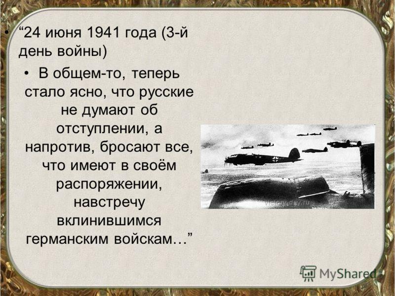 24 июня 1941 года (3-й день войны) В общем-то, теперь стало ясно, что русские не думают об отступлении, а напротив, бросают все, что имеют в своём распоряжении, навстречу вклинившимся германским войскам…