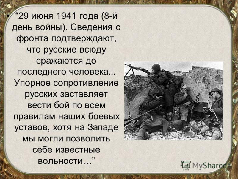 29 июня 1941 года (8-й день войны). Сведения с фронта подтверждают, что русские всюду сражаются до последнего человека... Упорное сопротивление русских заставляет вести бой по всем правилам наших боевых уставов, хотя на Западе мы могли позволить себе
