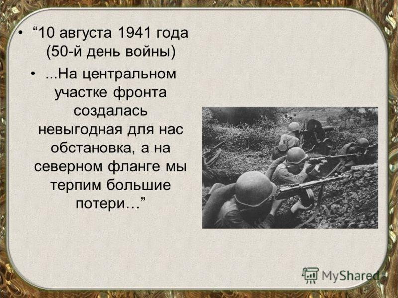 10 августа 1941 года (50-й день войны)...На центральном участке фронта создалась невыгодная для нас обстановка, а на северном фланге мы терпим большие потери…