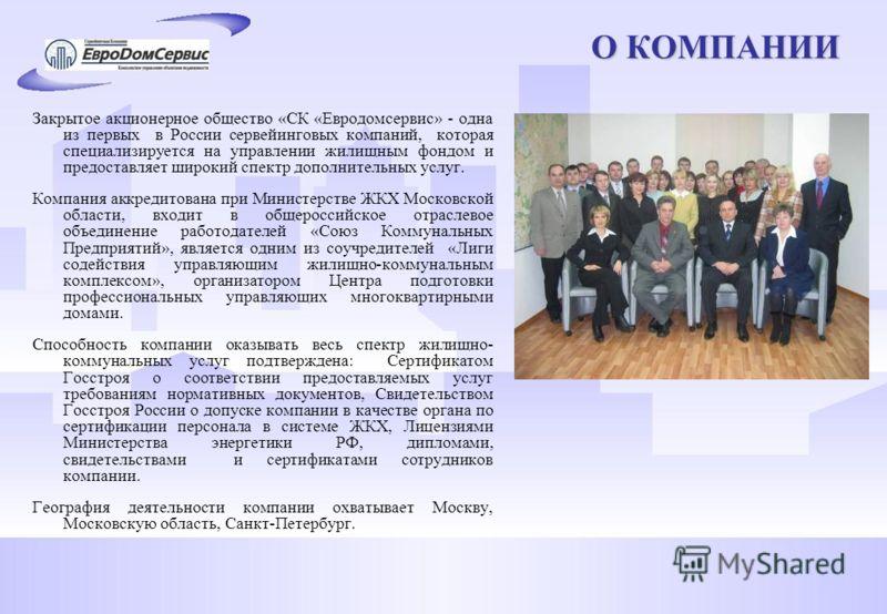 О КОМПАНИИ Закрытое акционерное общество «СК «Евродомсервис» - одна из первых в России сервейинговых компаний, которая специализируется на управлении жилищным фондом и предоставляет широкий спектр дополнительных услуг. Компания аккредитована при Мини