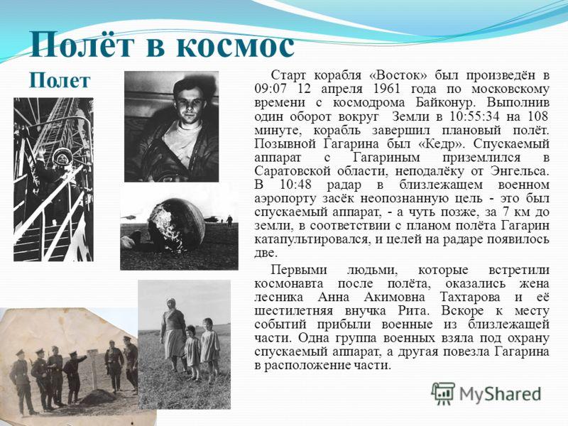 Полёт в космос Полет Старт корабля «Восток» был произведён в 09:07 12 апреля 1961 года по московскому времени с космодрома Байконур. Выполнив один оборот вокруг Земли в 10:55:34 на 108 минуте, корабль завершил плановый полёт. Позывной Гагарина был «К