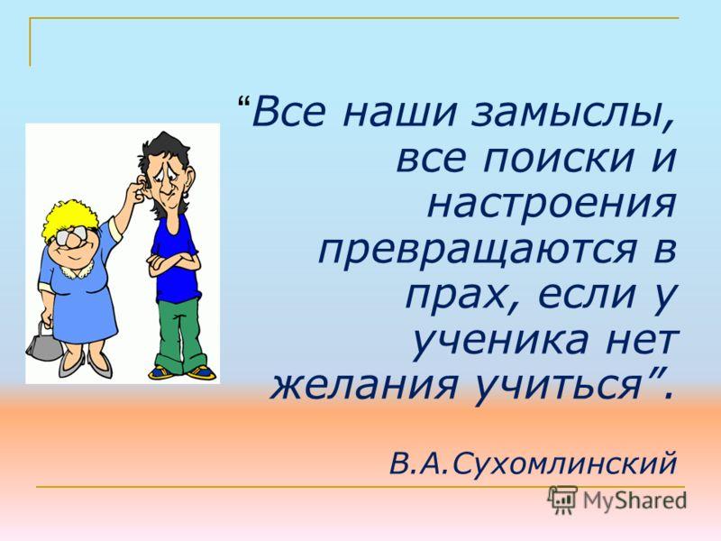 Все наши замыслы, все поиски и настроения превращаются в прах, если у ученика нет желания учиться. В.А.Сухомлинский