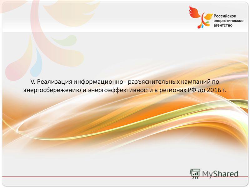 17 V. Реализация информационно - разъяснительных кампаний по энергосбережению и энергоэффективности в регионах РФ до 2016 г.