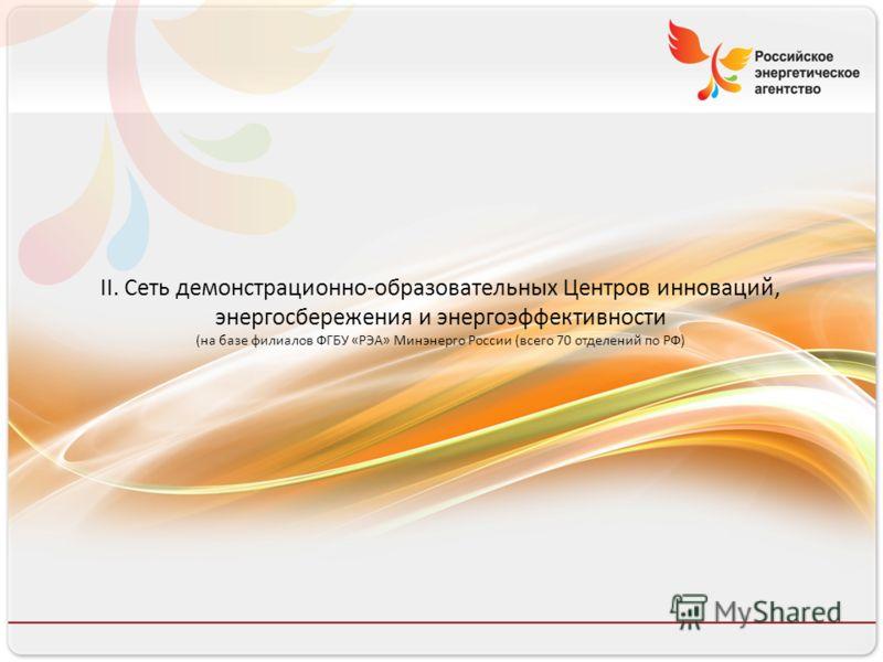 8 8 II. Сеть демонстрационно-образовательных Центров инноваций, энергосбережения и энергоэффективности (на базе филиалов ФГБУ «РЭА» Минэнерго России (всего 70 отделений по РФ)