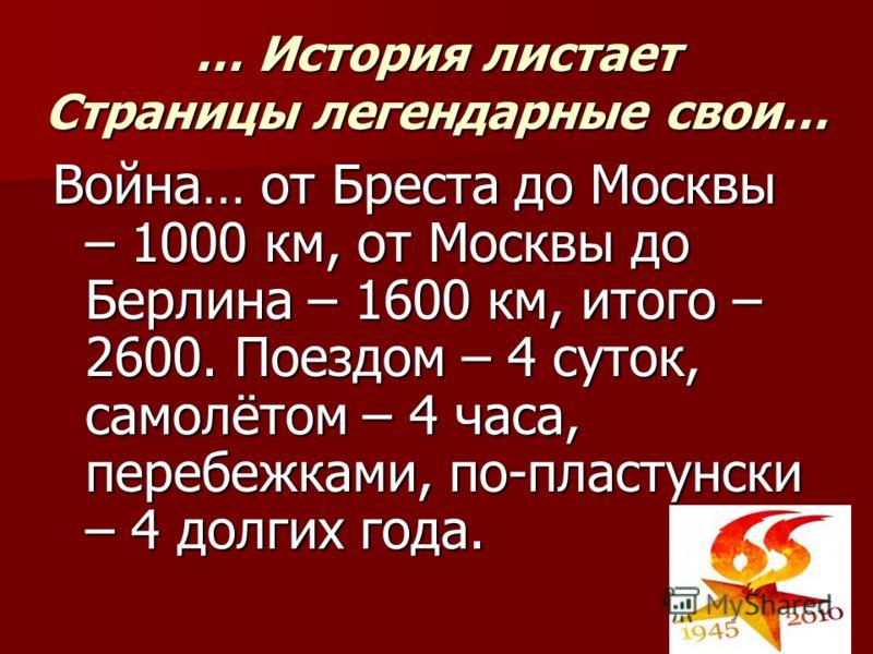 … История листает Страницы легендарные свои… Война… от Бреста до Москвы – 1000 км, от Москвы до Берлина – 1600 км, итого – 2600. Поездом – 4 суток, самолётом – 4 часа, перебежками, по-пластунски – 4 долгих года.