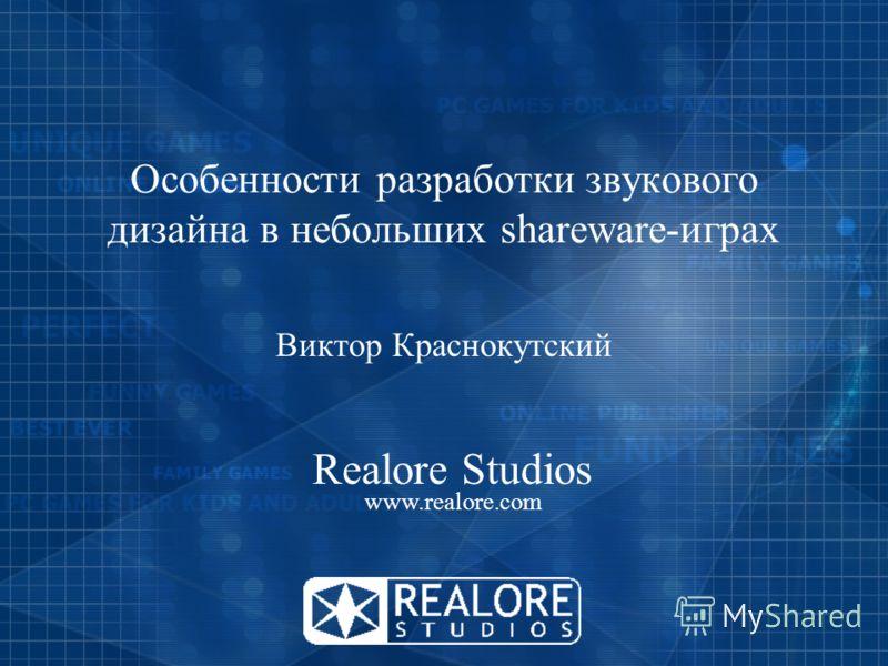 Особенности разработки звукового дизайна в небольших shareware-играх Виктор Краснокутский Realore Studios www.realore.com