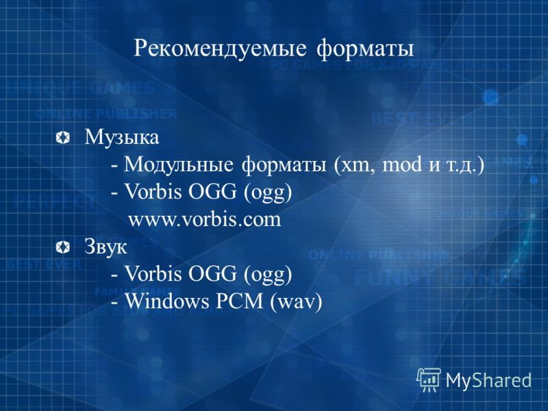 Рекомендуемые форматы Музыка - Модульные форматы (xm, mod и т.д.) - Vorbis OGG (ogg) www.vorbis.com Звук - Vorbis OGG (ogg) - Windows PCM (wav)