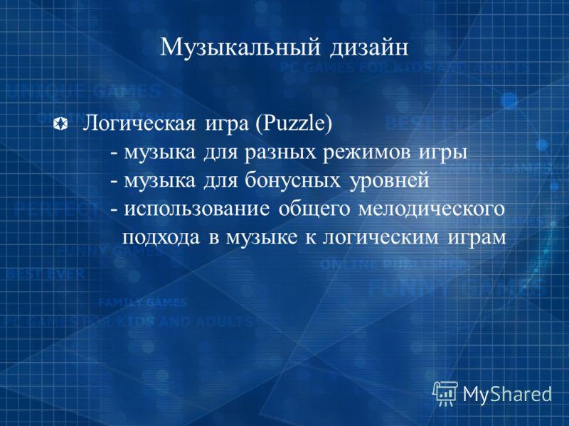 Музыкальный дизайн Логическая игра (Puzzle) - музыка для разных режимов игры - музыка для бонусных уровней - использование общего мелодического подхода в музыке к логическим играм