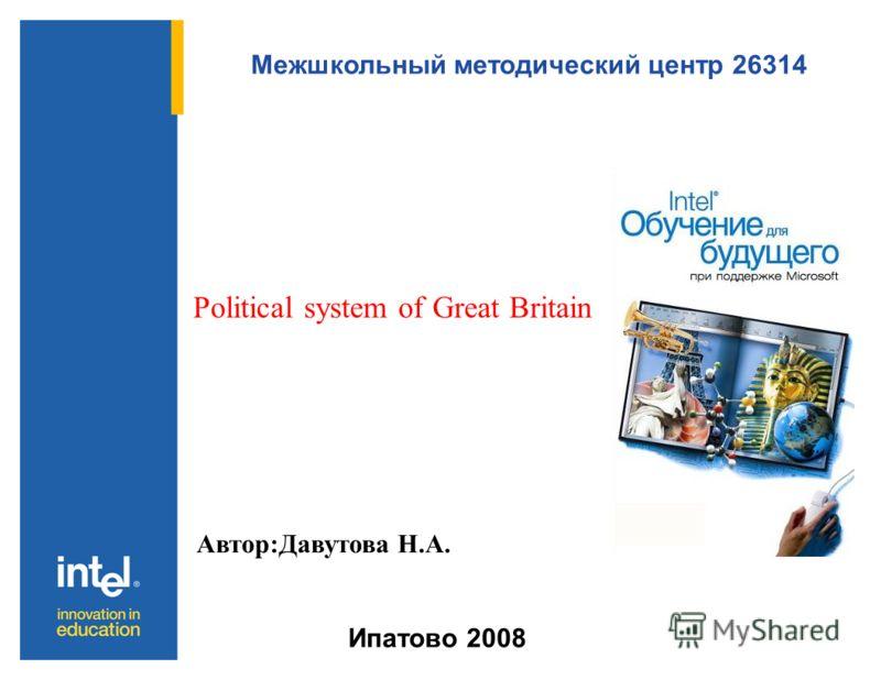 Межшкольный методический центр 26314 Ипатово 2008 Politiсal system of Great Britain Автор:Давутова Н.А.