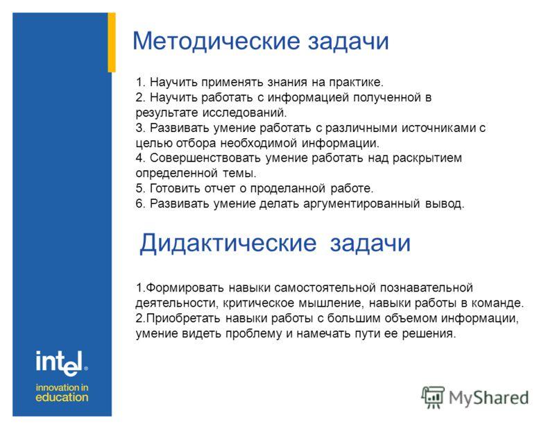 Методические задачи Дидактические задачи 1. Научить применять знания на практике. 2. Научить работать с информацией полученной в результате исследований. 3. Развивать умение работать с различными источниками с целью отбора необходимой информации. 4.