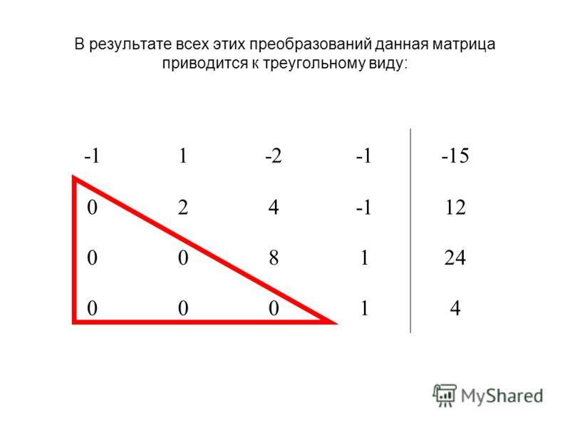 В результате всех этих преобразований данная матрица приводится к треугольному виду: 1-2-15 02412 008124 00014