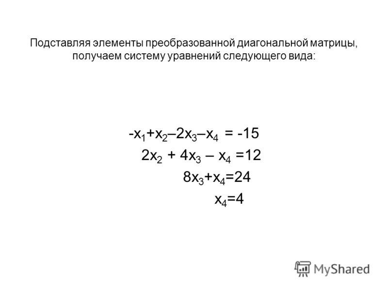Подставляя элементы преобразованной диагональной матрицы, получаем систему уравнений следующего вида: -x 1 +x 2 –2x 3 –x 4 = -15 2x 2 + 4x 3 – x 4 =12 8x 3 +x 4 =24 x 4 =4