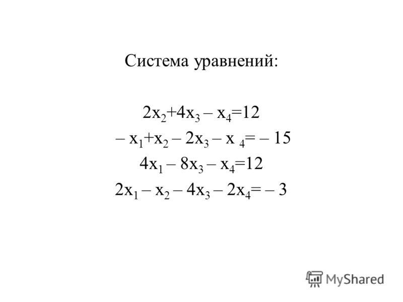Система уравнений: 2x 2 +4x 3 – x 4 =12 – x 1 +x 2 – 2x 3 – x 4 = – 15 4x 1 – 8x 3 – x 4 =12 2x 1 – x 2 – 4x 3 – 2x 4 = – 3