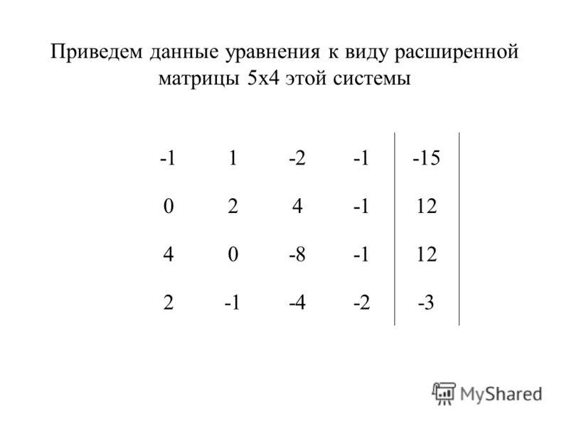 Приведем данные уравнения к виду расширенной матрицы 5х4 этой системы 1-2-15 02412 40-812 2-4-2-3