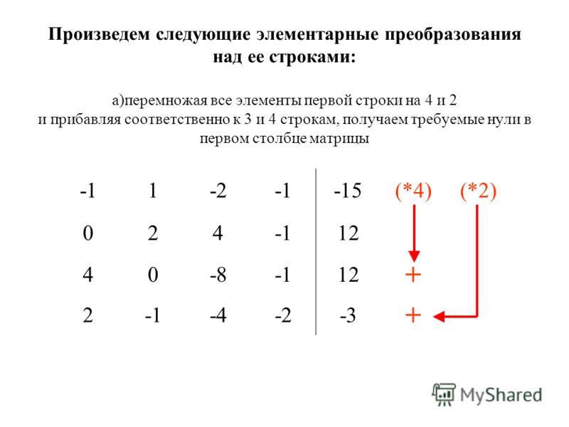Произведем следующие элементарные преобразования над ее строками: а)перемножая все элементы первой строки на 4 и 2 и прибавляя соответственно к 3 и 4 строкам, получаем требуемые нули в первом столбце матрицы 1-2-15(*4)(*2) 02412 40-812 + 2-4-2-3 +