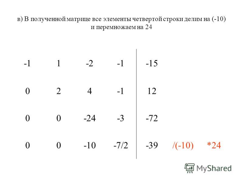 в) В полученной матрице все элементы четвертой строки делим на (-10) и перемножаем на 24 1-2-15 02412 00-24-3-72 00-10-7/2-39/(-10)*24