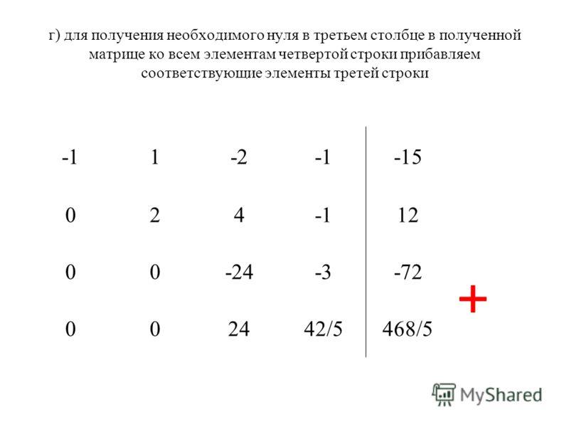 г) для получения необходимого нуля в третьем столбце в полученной матрице ко всем элементам четвертой строки прибавляем соответствующие элементы третей строки 1-2-15 02412 00-24-3-72 002442/5468/5