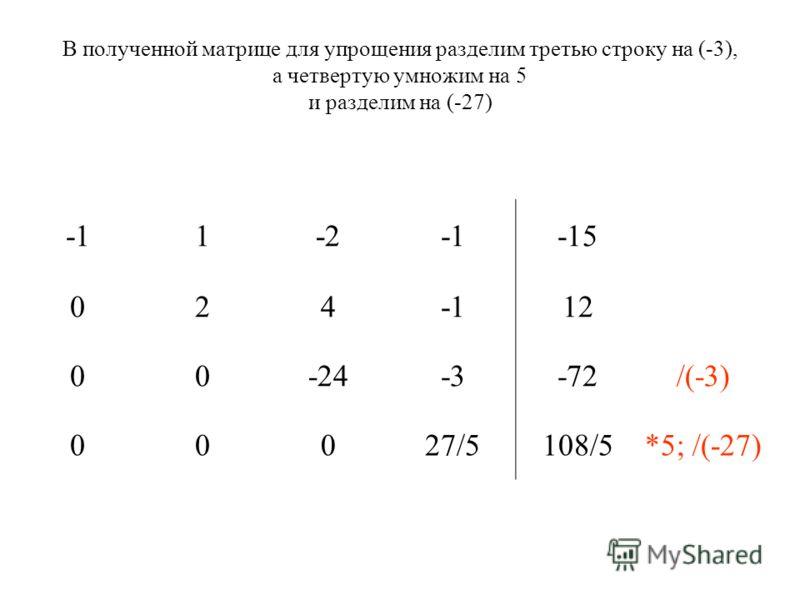 В полученной матрице для упрощения разделим третью строку на (-3), а четвертую умножим на 5 и разделим на (-27) 1-2-15 02412 00-24-3-72/(-3) 00027/5108/5*5; /(-27)