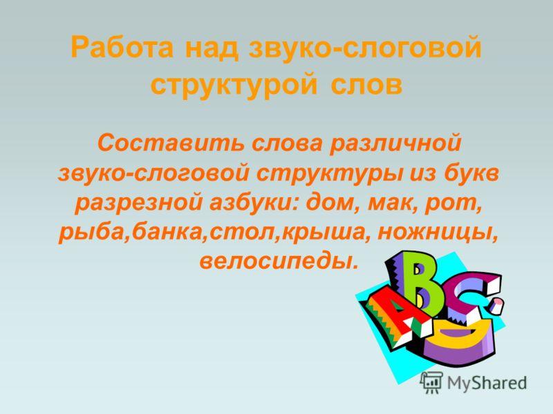 Составить слова различной звуко-слоговой структуры из букв разрезной азбуки: дом, мак, рот, рыба,банка,стол,крыша, ножницы, велосипеды. Работа над звуко-слоговой структурой слов