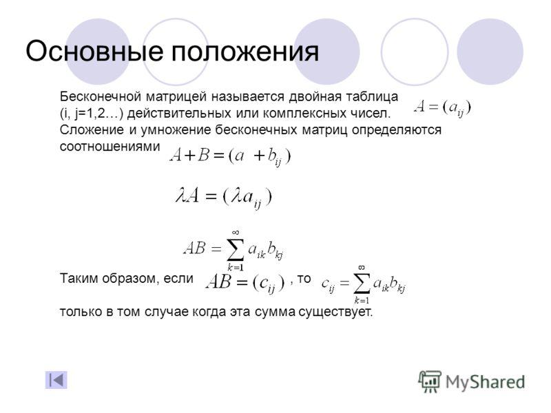 Основные положения Бесконечной матрицей называется двойная таблица (i, j=1,2…) действительных или комплексных чисел. Сложение и умножение бесконечных матриц определяются соотношениями Таким образом, если, то только в том случае когда эта сумма сущест