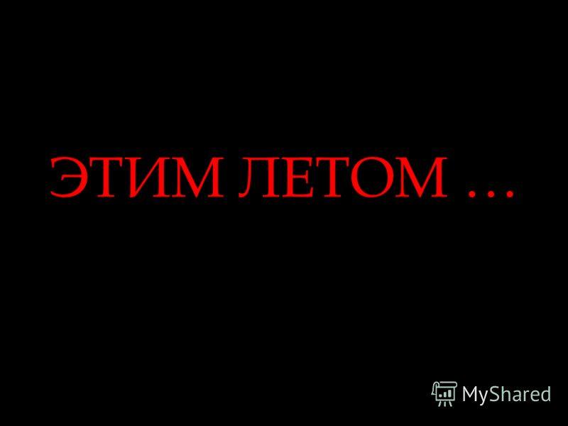 ЭТИМ ЛЕТОМ …