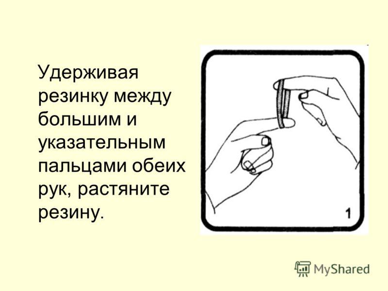 Удерживая резинку между большим и указательным пальцами обеих рук, растяните резину.