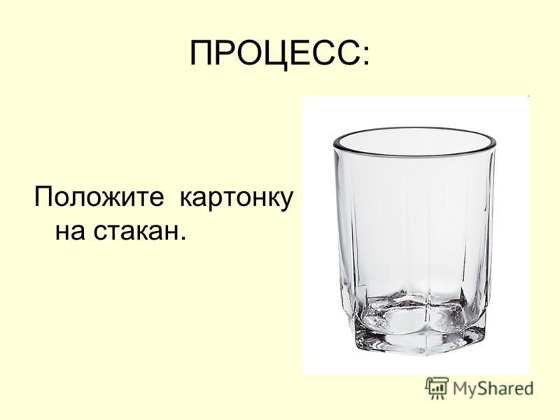 ПРОЦЕСС: Положите картонку на стакан.