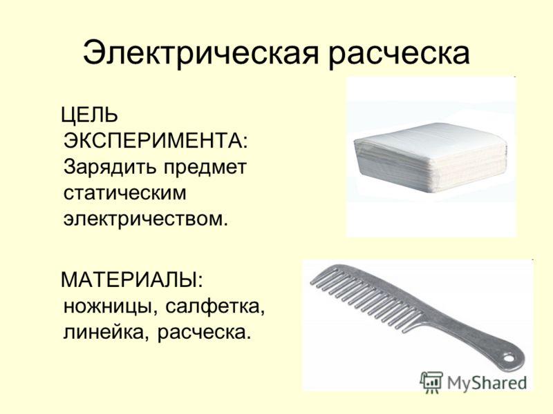 Электрическая расческа ЦЕЛЬ ЭКСПЕРИМЕНТА: Зарядить предмет статическим электричеством. МАТЕРИАЛЫ: ножницы, салфетка, линейка, расческа.