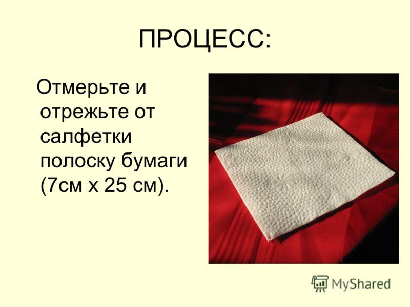ПРОЦЕСС: Отмерьте и отрежьте от салфетки полоску бумаги (7см х 25 см).