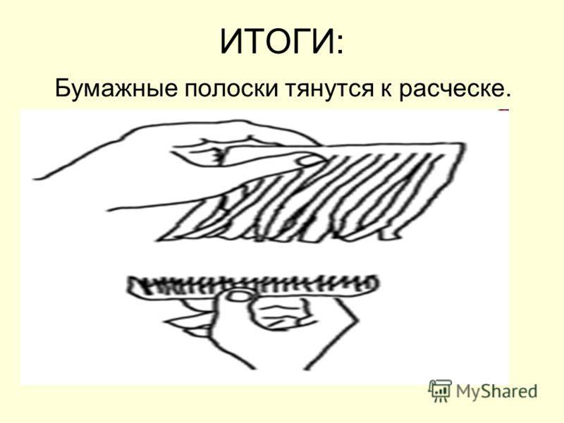 ИТОГИ: Бумажные полоски тянутся к расческе.