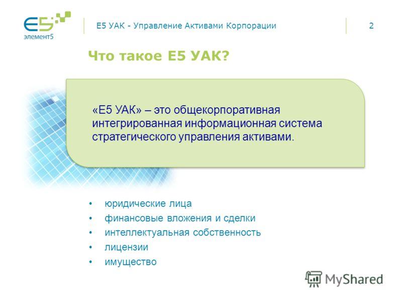 2 Что такое Е5 УАК? E5 УАК - Управление Активами Корпорации юридические лица финансовые вложения и сделки интеллектуальная собственность лицензии имущество «E5 УАК» – это общекорпоративная интегрированная информационная система стратегического управл