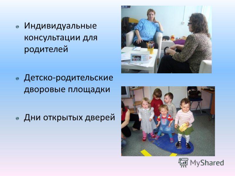 Индивидуальные консультации для родителей Детско-родительские дворовые площадки Дни открытых дверей