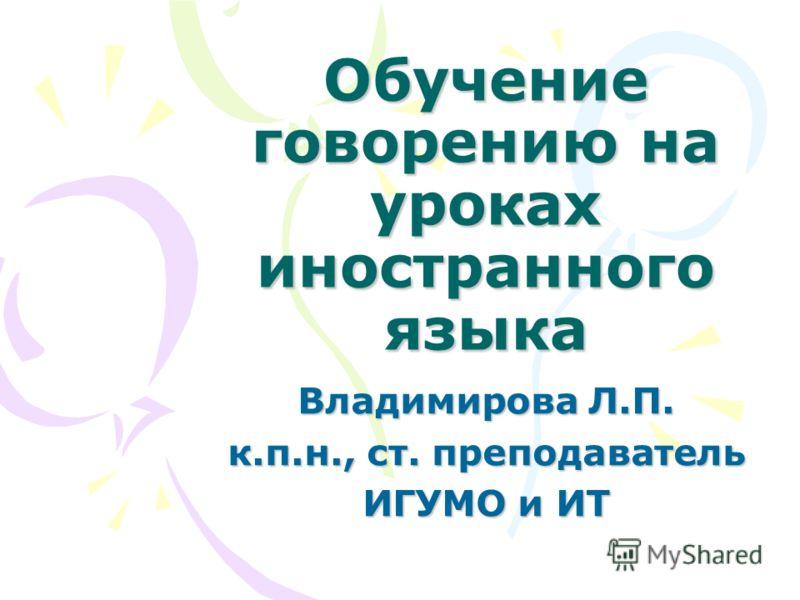 Обучение говорению на уроках иностранного языка Владимирова Л.П. к.п.н., ст. преподаватель ИГУМО и ИТ