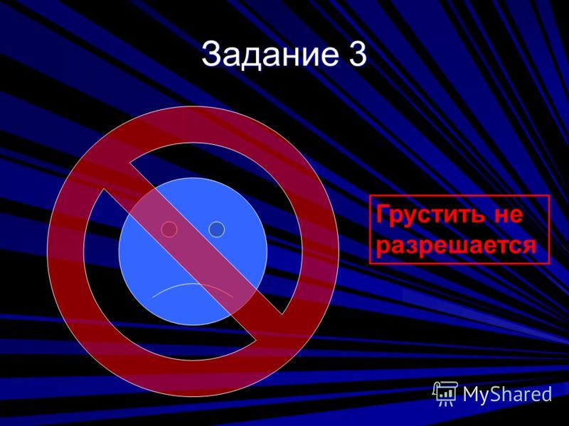 Задание 3 Грустить не разрешается