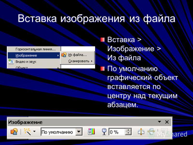 Вставка изображения из файла Вставка > Изображение > Из файла По умолчанию графический объект вставляется по центру над текущим абзацем.