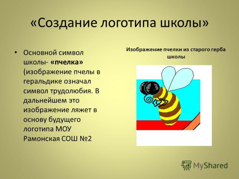 «Создание логотипа школы» Изображение пчелки из старого герба школы Основной символ школы- «пчелка» (изображение пчелы в геральдике означал символ трудолюбия. В дальнейшем это изображение ляжет в основу будущего логотипа МОУ Рамонская СОШ 2