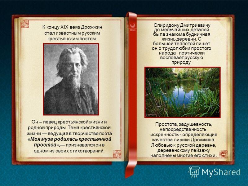 К концу XIX века Дрожжин стал известным русским крестьянским поэтом. Простота, задушевность, непосредственность, искренность - определяющие качества лирики Дрожжина. Любовью к русской деревне, деревенскому пейзажу наполнены многие его стихи. Спиридон