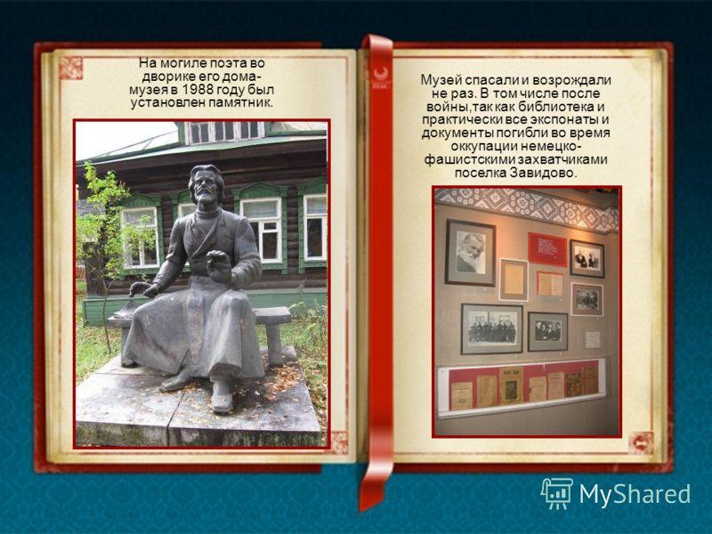 На могиле поэта во дворике его дома- музея в 1988 году был установлен памятник. Музей спасали и возрождали не раз. В том числе после войны,так как библиотека и практически все экспонаты и документы погибли во время оккупации немецко- фашистскими захв