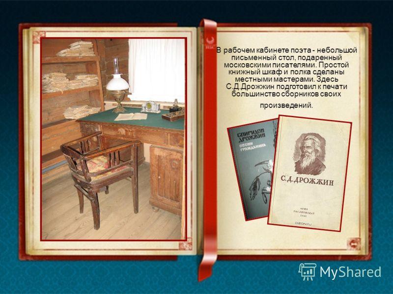 В рабочем кабинете поэта - небольшой письменный стол, подаренный московскими писателями. Простой книжный шкаф и полка сделаны местными мастерами. Здесь С.Д.Дрожжин подготовил к печати большинство сборников своих произведений.