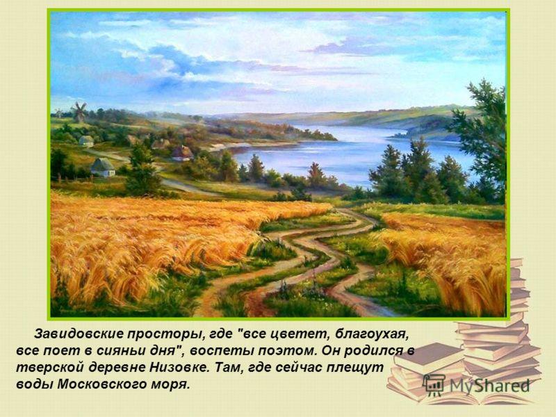 Завидовские просторы, где все цветет, благоухая, все поет в сияньи дня, воспеты поэтом. Он родился в тверской деревне Низовке. Там, где сейчас плещут воды Московского моря.