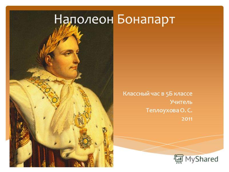 Наполеон Бонапарт Классный час в 5Б классе Учитель Теплоухова О. С. 2011