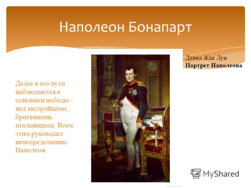 Наполеон Бонапарт Давид Жак Луи Портрет Наполеона Далее в его пути наблюдаются в основном победы – над австрийцами, британцами, итальянцами. Всем этим руководил непосредственно Наполеон