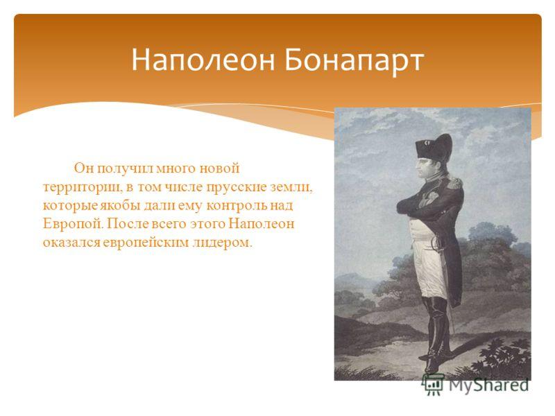 Наполеон Бонапарт Он получил много новой территории, в том числе прусские земли, которые якобы дали ему контроль над Европой. После всего этого Наполеон оказался европейским лидером.